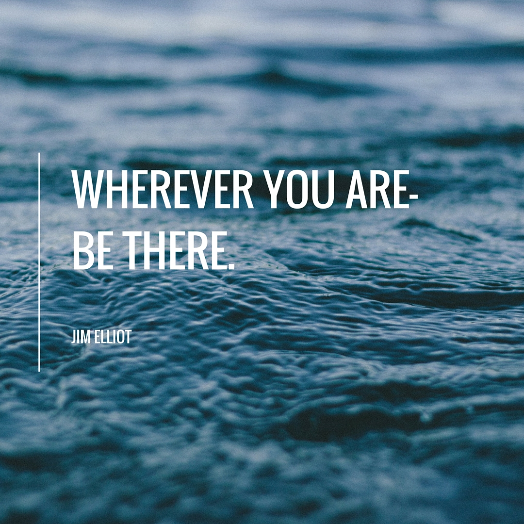 Wherever you are-Be there.